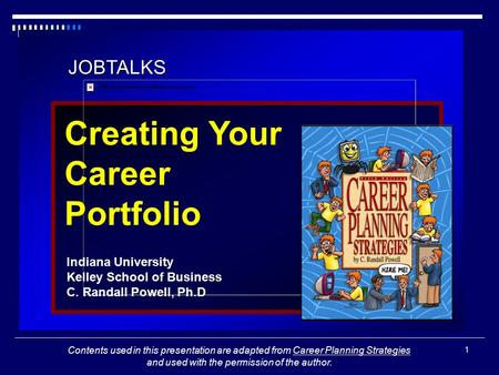 1 JOBTALKS Creating Your Career Portfolio Indiana University Kelley School of Business C. Randall Powell, Ph.D Contents used in this presentation are adapted.