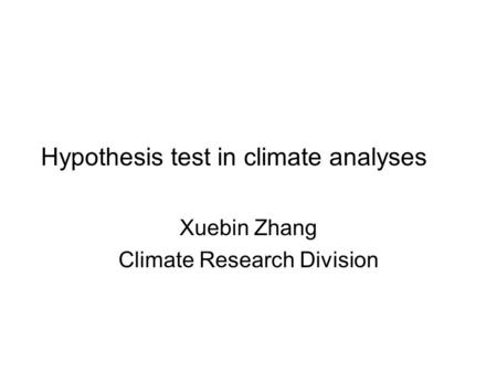 Hypothesis test in climate analyses Xuebin Zhang Climate Research Division.