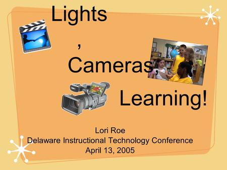 Lights, Lori Roe Delaware Instructional Technology Conference April 13, 2005 Cameras, Learning!