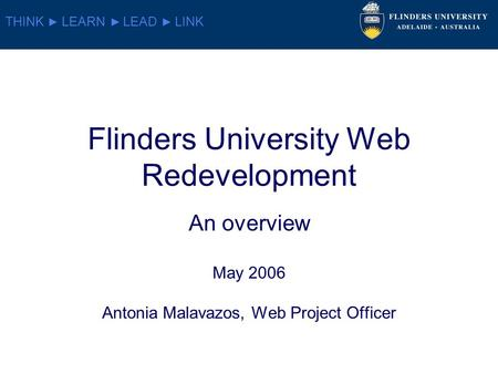 THINK LEARN LEAD LINK Flinders University Web Redevelopment An overview May 2006 Antonia Malavazos, Web Project Officer.