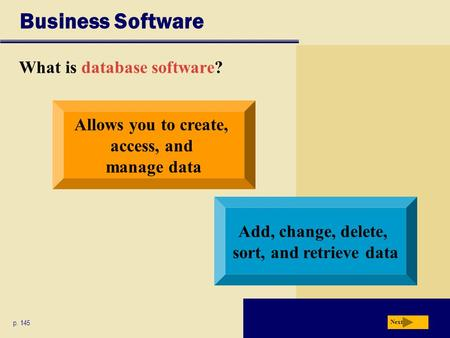 Business Software What is database software? p. 145 Allows you to create, access, and manage data Add, change, delete, sort, and retrieve data Next.