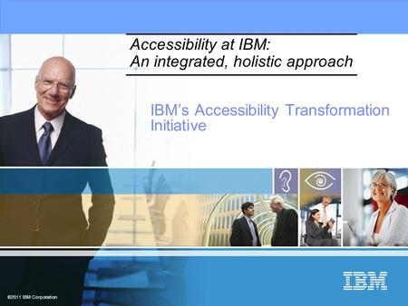 ©2011 IBM Corporation Accessibility at IBM: An integrated, holistic approach IBM's Accessibility Transformation Initiative.