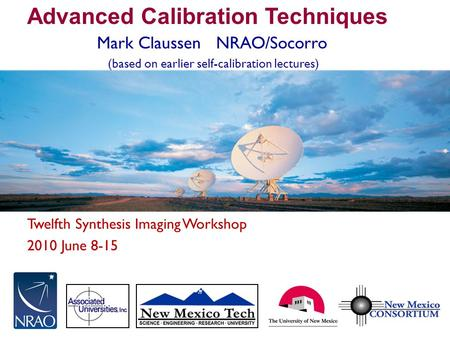 Twelfth Synthesis Imaging Workshop 2010 June 8-15 Advanced Calibration Techniques Mark Claussen NRAO/Socorro (based on earlier self-calibration lectures)