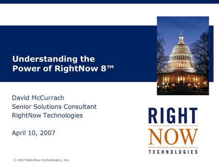 © 2007 RightNow Technologies, Inc. Understanding the Power of RightNow 8™ David McCurrach Senior Solutions Consultant RightNow Technologies April 10, 2007.