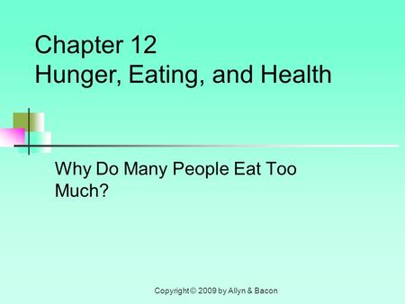 Copyright © 2009 by Allyn & Bacon Why Do Many People Eat Too Much? Chapter 12 Hunger, Eating, and Health.