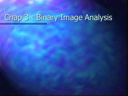 Chap 3 : Binary Image Analysis. Counting Foreground Objects.