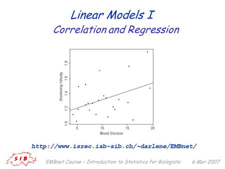 6 Mar 2007EMBnet Course – Introduction to Statistics for Biologists Linear Models I  Correlation and Regression.