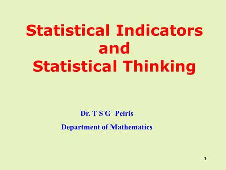 1 Statistical Indicators and Statistical Thinking 1 Dr. T S G Peiris Department of Mathematics.