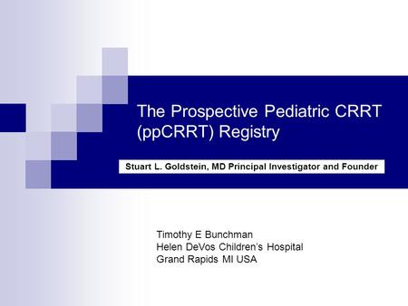 The Prospective Pediatric CRRT (ppCRRT) Registry Stuart L. Goldstein, MD Principal Investigator and Founder Timothy E Bunchman Helen DeVos Children's Hospital.