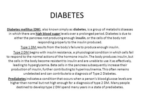 Diabetes mellitus (DM), also known simply as diabetes, is a group of metabolic diseases in which there are high blood sugar levels over a prolonged period.