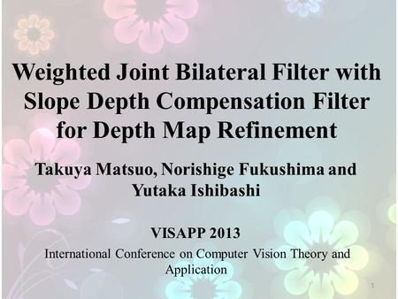 Weighted Joint Bilateral Filter with Slope Depth Compensation Filter for Depth Map Refinement Takuya Matsuo, Norishige Fukushima and Yutaka Ishibashi VISAPP.