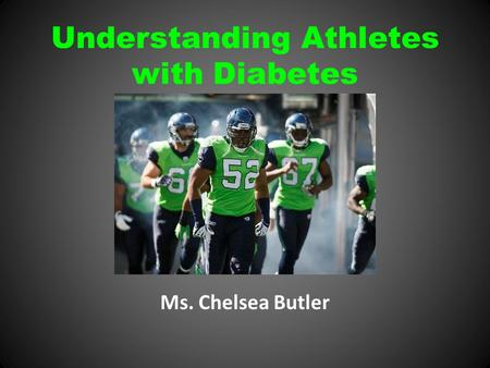 Understanding Athletes with Diabetes Ms. Chelsea Butler.