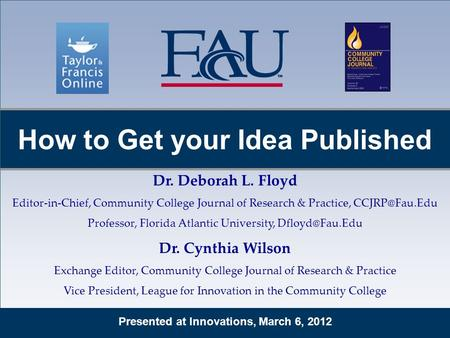 Presented at Innovations, March 6, 2012 How to Get your Idea Published Dr. Deborah L. Floyd Editor-in-Chief, Community College Journal of Research & Practice,