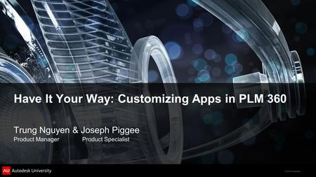 © 2012 Autodesk Have It Your Way: Customizing Apps in PLM 360 Trung Nguyen & Joseph Piggee Product Manager Product Specialist.