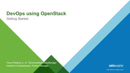© 2014 VMware Inc. All rights reserved. DevOps using OpenStack Getting Started Trevor Roberts Jr., Sr. Technical Marketing Manager Santhosh Sundararaman,