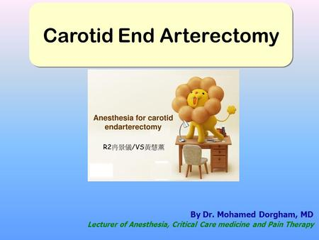 By Dr. Mohamed Dorgham, MD Lecturer of Anesthesia, Critical Care medicine and Pain Therapy Carotid End Arterectomy.