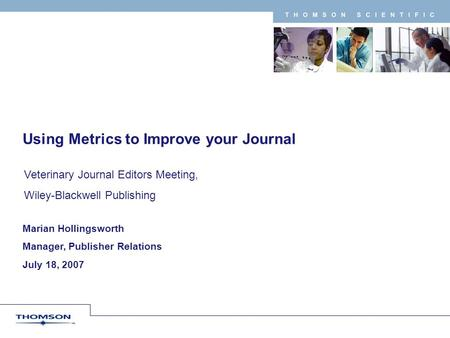 T H O M S O N S C I E N T I F I C Marian Hollingsworth Manager, Publisher Relations July 18, 2007 Using Metrics to Improve your Journal Veterinary Journal.