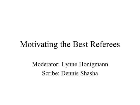 Motivating the Best Referees Moderator: Lynne Honigmann Scribe: Dennis Shasha.