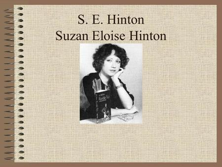 S. E. Hinton Suzan Eloise Hinton. S. E. Hinton Born in July 22, 1950 in my hometown of Tulsa, Oklahoma. We don't have a lot of information on the life.