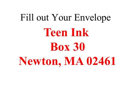 Fill out Your Envelope Teen Ink Box 30 Newton, MA 02461.