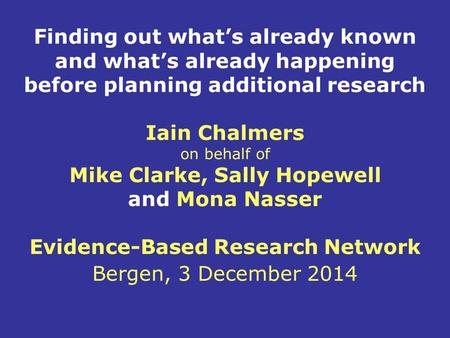 Finding out what's already known and what's already happening before planning additional research Iain Chalmers on behalf of Mike Clarke, Sally Hopewell.