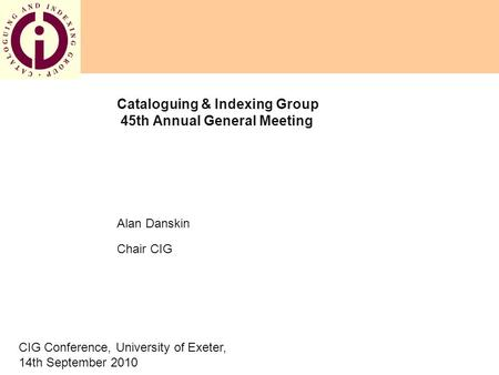 Cataloguing & Indexing Group 45th Annual General Meeting Alan Danskin Chair CIG CIG Conference, University of Exeter, 14th September 2010.