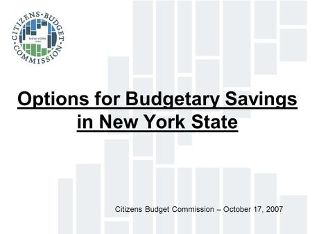 Options for Budgetary Savings in New York State Citizens Budget Commission – October 17, 2007.