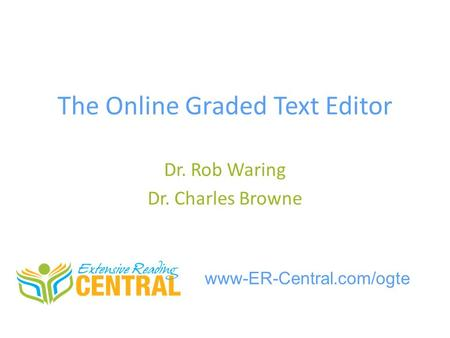 The Online Graded Text Editor Dr. Rob Waring Dr. Charles Browne www-ER-Central.com/ogte.