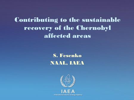 IAEA International Atomic Energy Agency Contributing to the sustainable recovery of the Chernobyl affected areas S. Fesenko NAAL, IAEA.