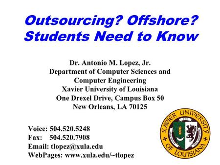 Outsourcing? Offshore? Students Need to Know Dr. Antonio M. Lopez, Jr. Department of Computer Sciences and Computer Engineering Xavier University of Louisiana.