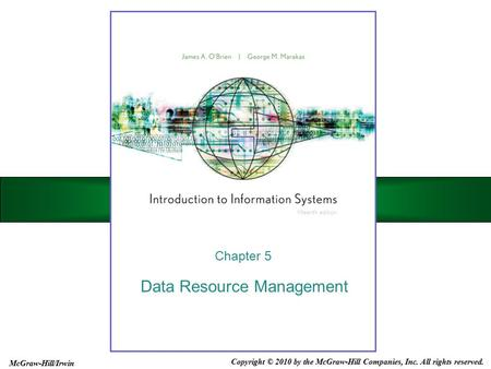 Data Resource Management Chapter 5 Copyright © 2010 by the McGraw-Hill Companies, Inc. All rights reserved. McGraw-Hill/Irwin.