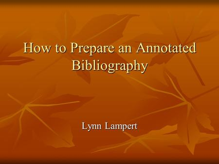 How to Prepare an Annotated Bibliography Lynn Lampert.