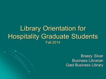 Library Orientation for Hospitality Graduate Students Fall 2014 Breezy Silver Business Librarian Gast Business Library.