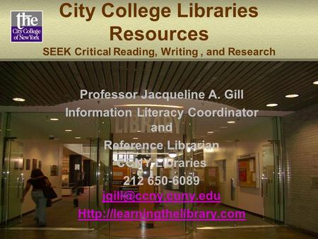 City College Libraries Resources SEEK Critical Reading, Writing, and Research Professor Jacqueline A. Gill Information Literacy Coordinator and Reference.