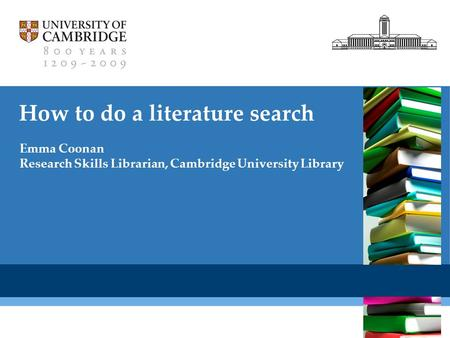 Cambridge University Library How to do a literature search Emma Coonan Research Skills Librarian, Cambridge University Library.