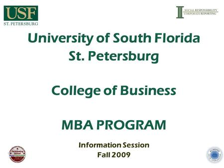 University of South Florida St. Petersburg College of Business MBA PROGRAM Information Session Fall 2009.
