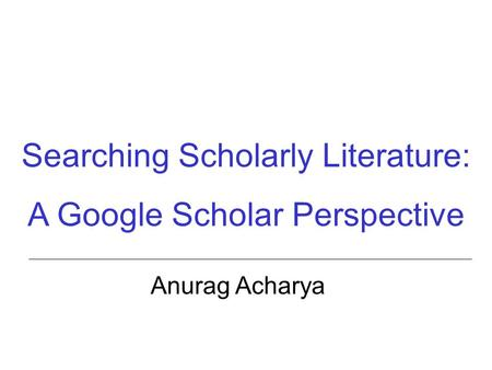 Searching Scholarly Literature: A Google Scholar Perspective Anurag Acharya.