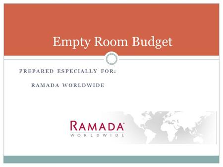 PREPARED ESPECIALLY FOR: RAMADA WORLDWIDE Empty Room Budget.