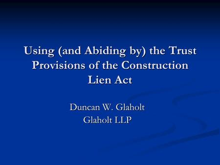 Using (and Abiding by) the Trust Provisions of the Construction Lien Act Duncan W. Glaholt Glaholt LLP.