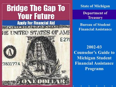 State of Michigan Department of Treasury Bureau of Student Financial Assistance 2002-03 Counselor's Guide to Michigan Student Financial Assistance Programs.