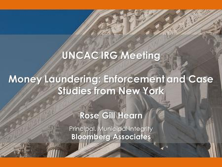 UNCAC IRG Meeting Money Laundering: Enforcement and Case Studies from New York Rose Gill Hearn Principal, Municipal Integrity Bloomberg Associates.