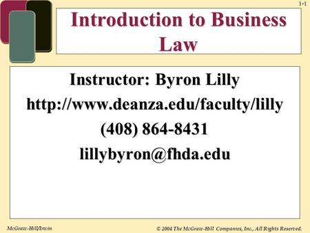 McGraw-Hill/Irwin © 2004 The McGraw-Hill Companies, Inc., All Rights Reserved. 1-1 Introduction to Business Law Instructor: Byron Lilly