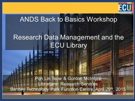 ANDS Back to Basics Workshop Research Data Management and the ECU Library Poh Lin Teow & Gordon McIntyre Librarians: Research Services Bentley Technology.