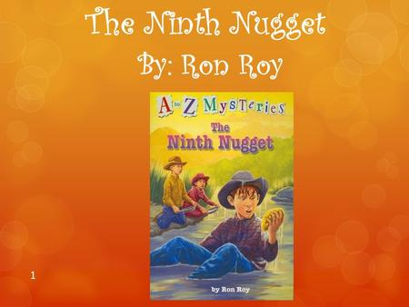 The Ninth Nugget By: Ron Roy 1. Author Information Ron Roy Ron Roy was born on April 29th, 1940 in Hartford, Connecticut. He loved to read books and study.