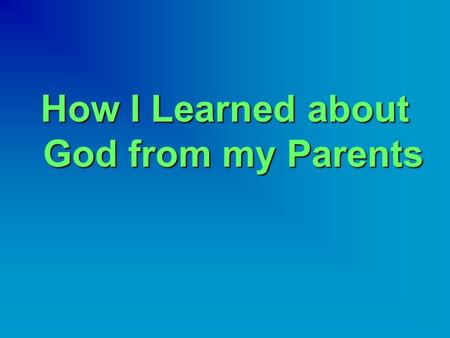 How I Learned about God from my Parents.  Children learn many things from their parents.  Some parents give their children bad examples, like smoking.