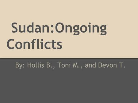 Sudan:Ongoing Conflicts By: Hollis B., Toni M., and Devon T.