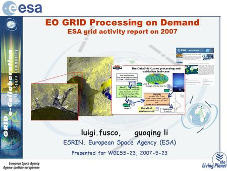 EO GRID Processing on Demand ESA grid activity report on 2007 luigi.fusco, guoqing li ESRIN, European Space Agency (ESA) Presented for WGISS-23, 2007-5-23.