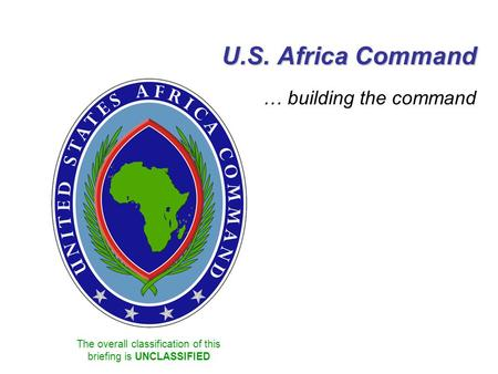 The overall classification of this briefing is UNCLASSIFIED U.S. Africa Command … building the command.