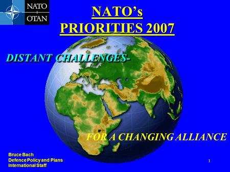 1 DISTANT CHALLENGES- NATO's PRIORITIES 2007 FOR A CHANGING ALLIANCE Bruce Bach Defence Policy and Plans International Staff.