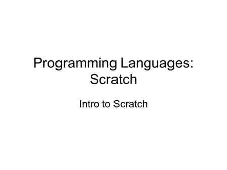 Programming Languages: Scratch Intro to Scratch. Lower level versus high level Clearly, lower level languages can be tedious Higher level languages quickly.